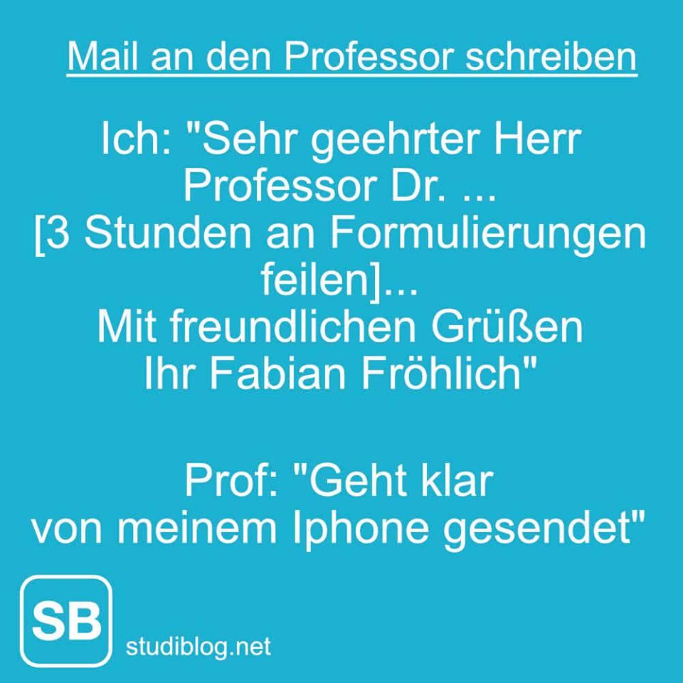 Mail an den Professor schreiben - Ich: Sehr geehrter Herr Professor Dr. ... - 3 Stunden an Formulierung gefeilt - mit freundlichen Grüßen, Ihr Fabian Fröhlich - Antwort des Prof: Geht klar. Von meinem Iphone gesendet