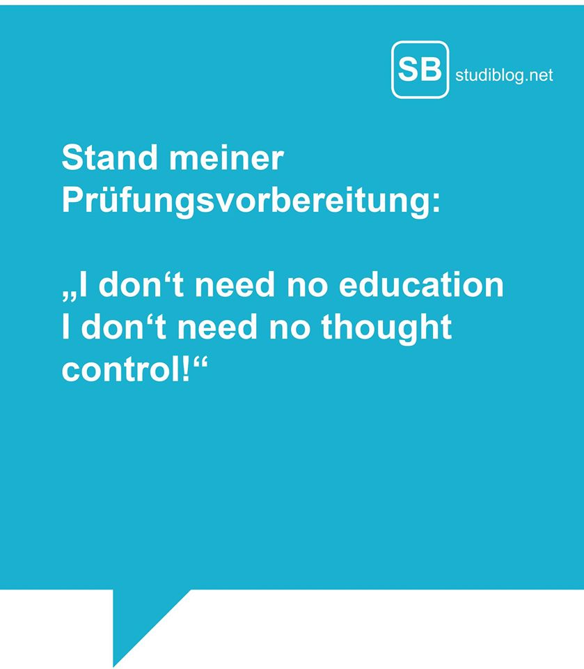 "Stand meiner Prüfungsvorbereitung: ""I don´t need no education i don´t need no thought control!"""